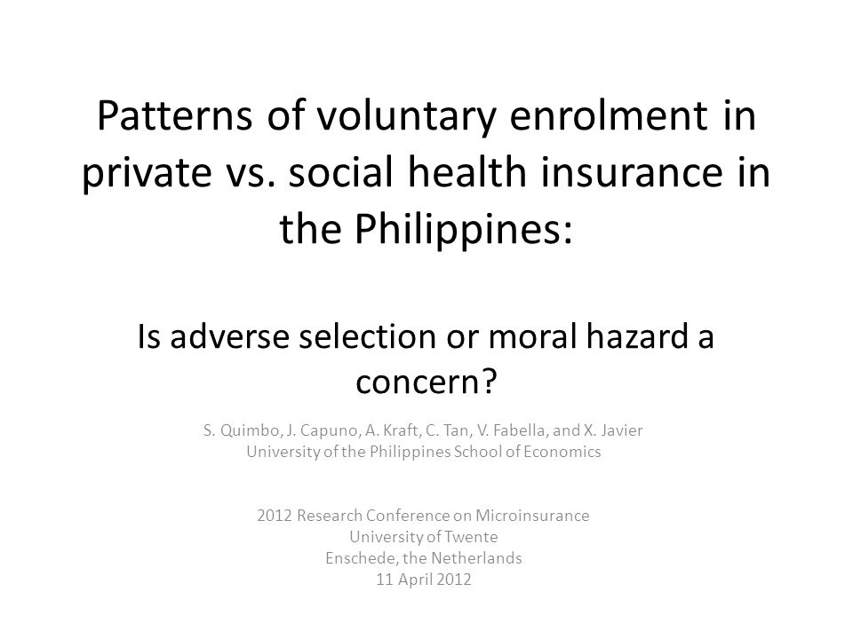 Patterns of voluntary enrolment in private vs. social health insurance in the Philippines: Is adverse selection or moral hazard a concern? S. Quimbo,