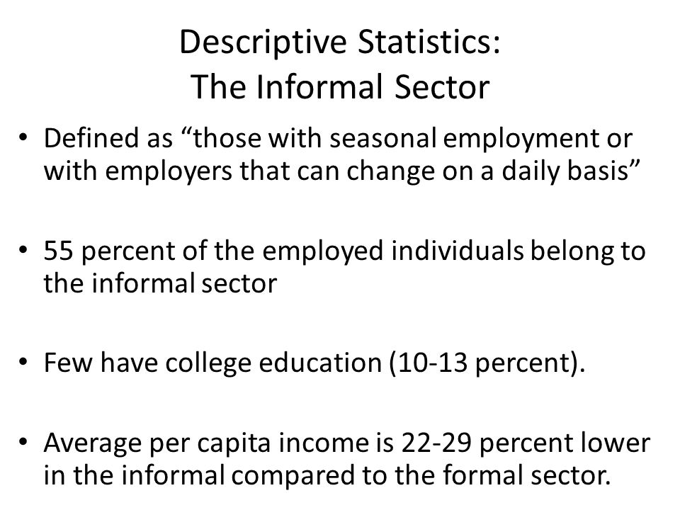 "Descriptive Statistics: The Informal Sector Defined as ""those with seasonal employment or with employers that can change on a daily basis"" 55 percent"