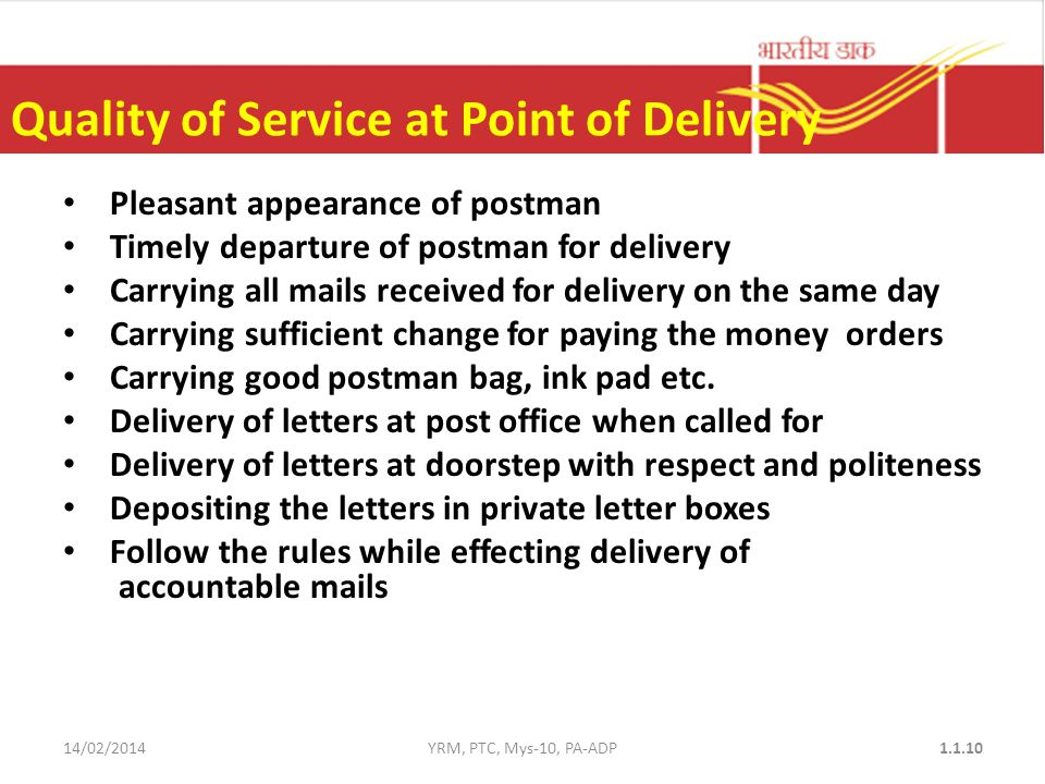 Quality of Service at Point of Delivery Pleasant appearance of postman Timely departure of postman for delivery Carrying all mails received for delivery on the same day Carrying sufficient change for paying the money orders Carrying good postman bag, ink pad etc.
