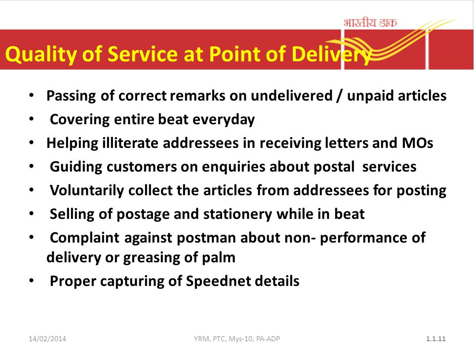 Quality of Service at Point of Delivery Passing of correct remarks on undelivered / unpaid articles Covering entire beat everyday Helping illiterate addressees in receiving letters and MOs Guiding customers on enquiries about postal services Voluntarily collect the articles from addressees for posting Selling of postage and stationery while in beat Complaint against postman about non- performance of delivery or greasing of palm Proper capturing of Speednet details 14/02/2014YRM, PTC, Mys-10, PA-ADP1.1.11