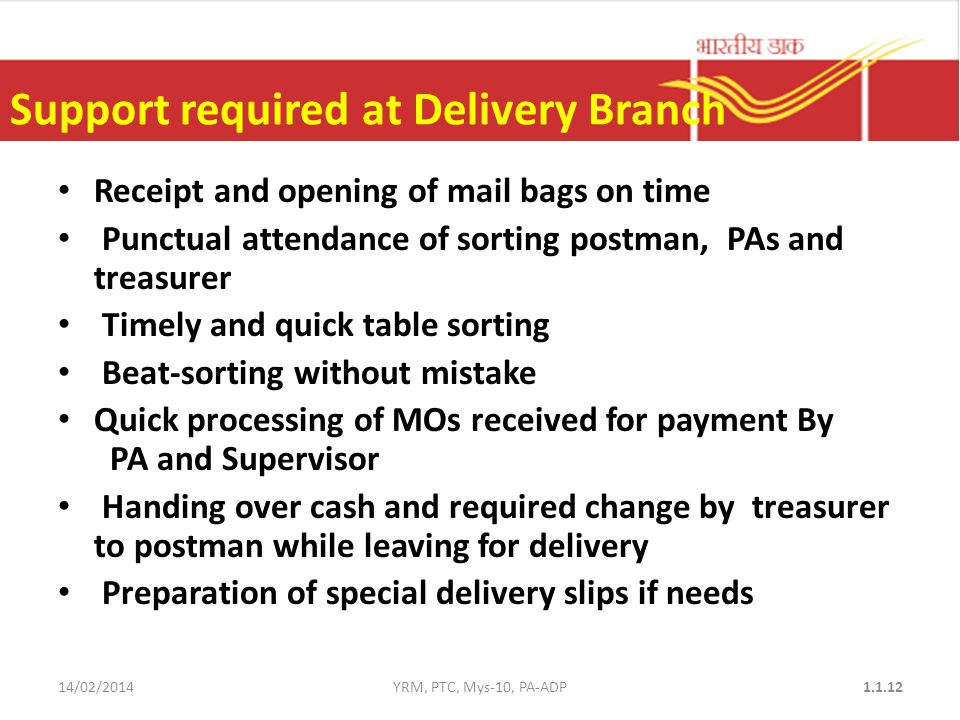 Support required at Delivery Branch Receipt and opening of mail bags on time Punctual attendance of sorting postman, PAs and treasurer Timely and quick table sorting Beat-sorting without mistake Quick processing of MOs received for payment By PA and Supervisor Handing over cash and required change by treasurer to postman while leaving for delivery Preparation of special delivery slips if needs 14/02/2014YRM, PTC, Mys-10, PA-ADP1.1.12
