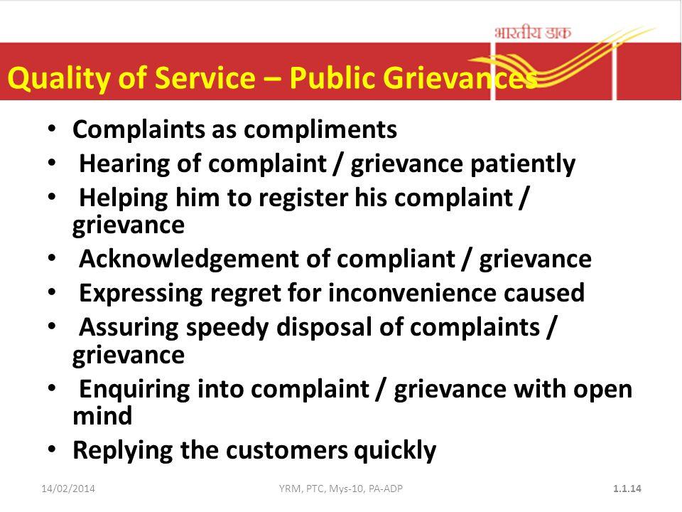 Quality of Service – Public Grievances Complaints as compliments Hearing of complaint / grievance patiently Helping him to register his complaint / grievance Acknowledgement of compliant / grievance Expressing regret for inconvenience caused Assuring speedy disposal of complaints / grievance Enquiring into complaint / grievance with open mind Replying the customers quickly 14/02/2014YRM, PTC, Mys-10, PA-ADP1.1.14