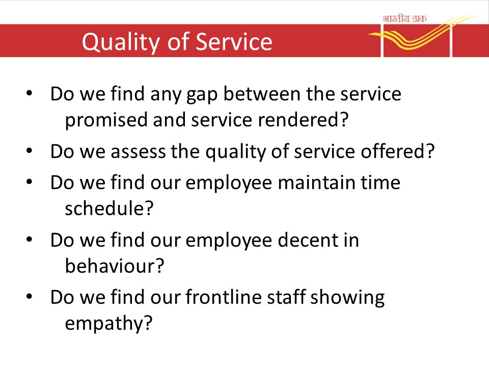 Quality of Service Do we find any gap between the service promised and service rendered? Do we assess the quality of service offered? Do we find our e