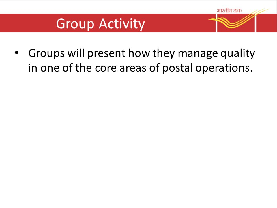 Group Activity Groups will present how they manage quality in one of the core areas of postal operations.