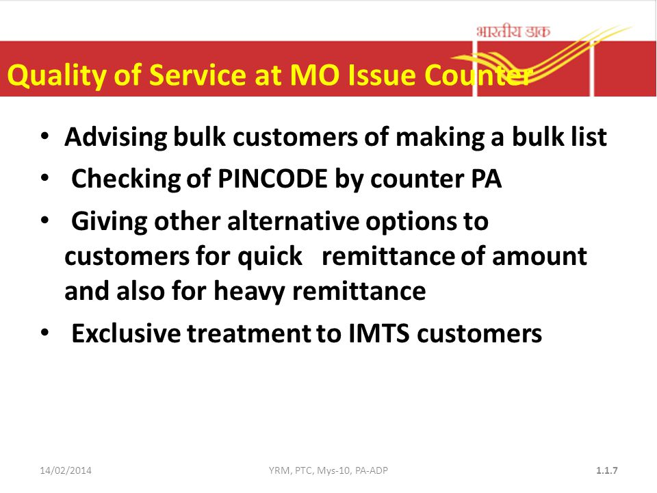 Quality of Service at MO Issue Counter Advising bulk customers of making a bulk list Checking of PINCODE by counter PA Giving other alternative options to customers for quick remittance of amount and also for heavy remittance Exclusive treatment to IMTS customers 14/02/2014YRM, PTC, Mys-10, PA-ADP1.1.7