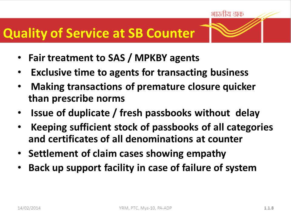 Quality of Service at SB Counter Fair treatment to SAS / MPKBY agents Exclusive time to agents for transacting business Making transactions of premature closure quicker than prescribe norms Issue of duplicate / fresh passbooks without delay Keeping sufficient stock of passbooks of all categories and certificates of all denominations at counter Settlement of claim cases showing empathy Back up support facility in case of failure of system 14/02/2014YRM, PTC, Mys-10, PA-ADP1.1.8