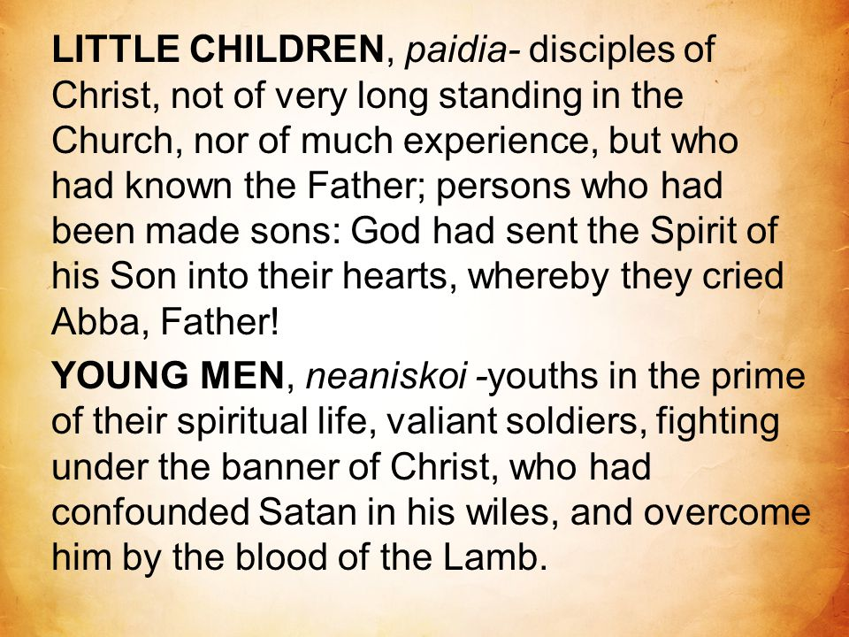 LITTLE CHILDREN, paidia- disciples of Christ, not of very long standing in the Church, nor of much experience, but who had known the Father; persons w