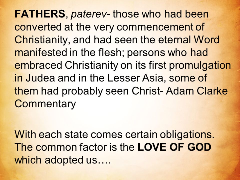 FATHERS, paterev- those who had been converted at the very commencement of Christianity, and had seen the eternal Word manifested in the flesh; persons who had embraced Christianity on its first promulgation in Judea and in the Lesser Asia, some of them had probably seen Christ- Adam Clarke Commentary With each state comes certain obligations.