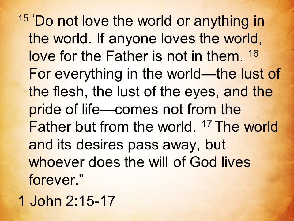 "15 "" Do not love the world or anything in the world. If anyone loves the world, love for the Father is not in them. 16 For everything in the world—the"