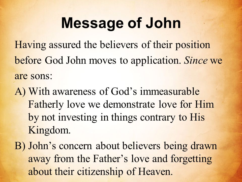 Message of John Having assured the believers of their position before God John moves to application. Since we are sons: A)With awareness of God's imme