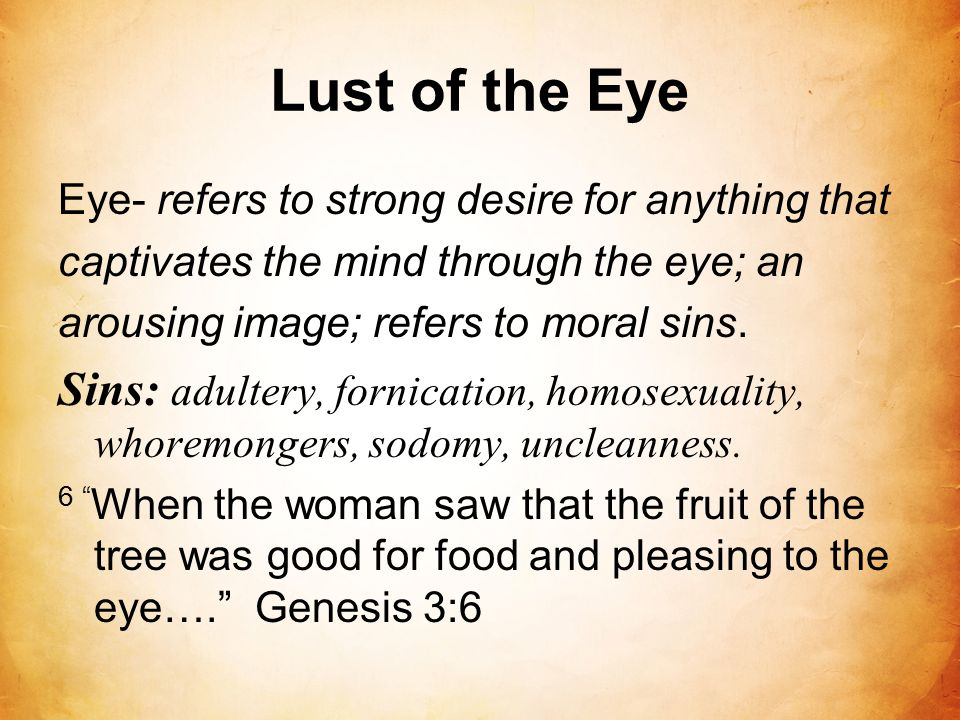 Lust of the Eye Eye- refers to strong desire for anything that captivates the mind through the eye; an arousing image; refers to moral sins. Sins: adu