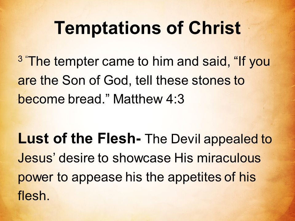 Temptations of Christ 3 The tempter came to him and said, If you are the Son of God, tell these stones to become bread. Matthew 4:3 Lust of the Flesh- The Devil appealed to Jesus' desire to showcase His miraculous power to appease his the appetites of his flesh.