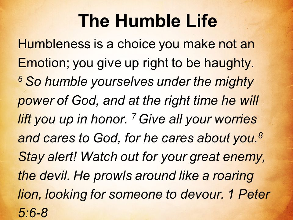 The Humble Life Humbleness is a choice you make not an Emotion; you give up right to be haughty. 6 So humble yourselves under the mighty power of God,
