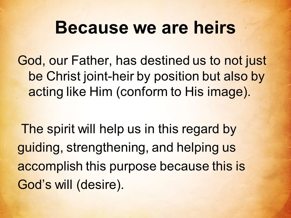 Because we are heirs God, our Father, has destined us to not just be Christ joint-heir by position but also by acting like Him (conform to His image).