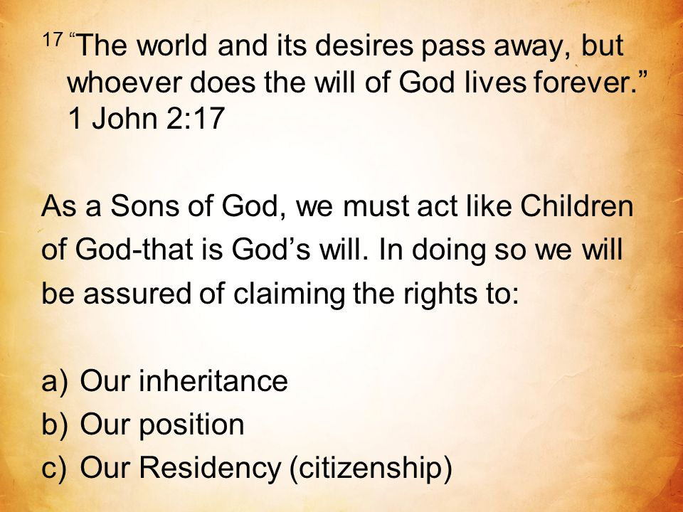 17 The world and its desires pass away, but whoever does the will of God lives forever. 1 John 2:17 As a Sons of God, we must act like Children of God-that is God's will.