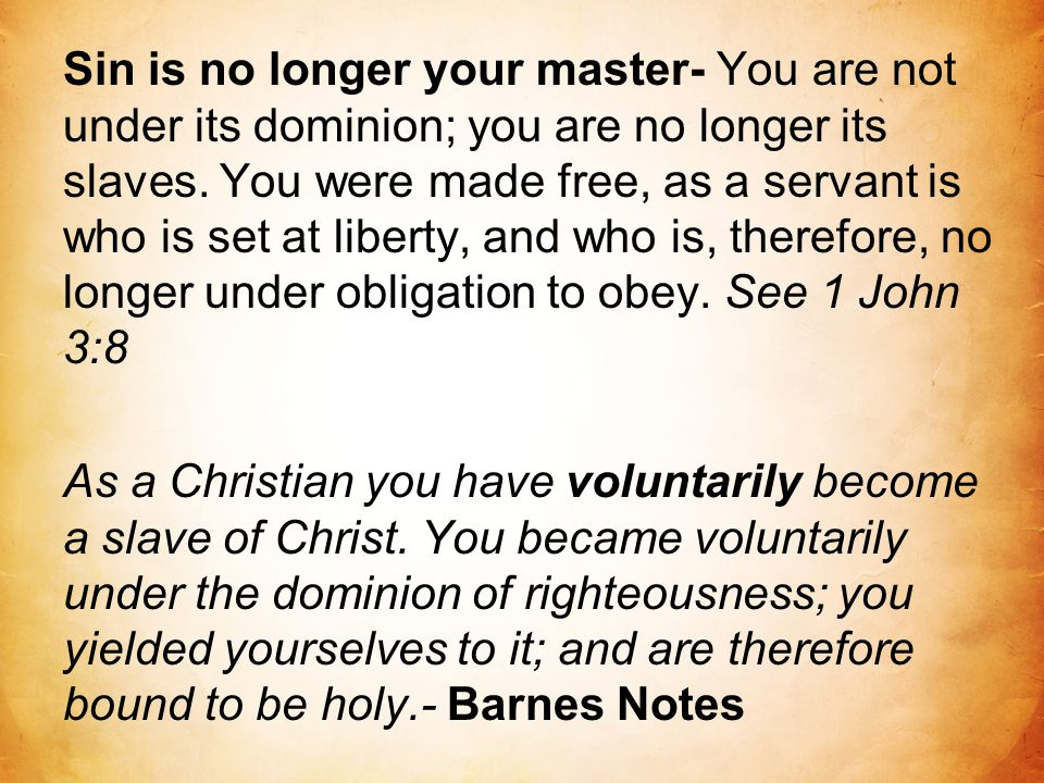 Sin is no longer your master- You are not under its dominion; you are no longer its slaves. You were made free, as a servant is who is set at liberty,