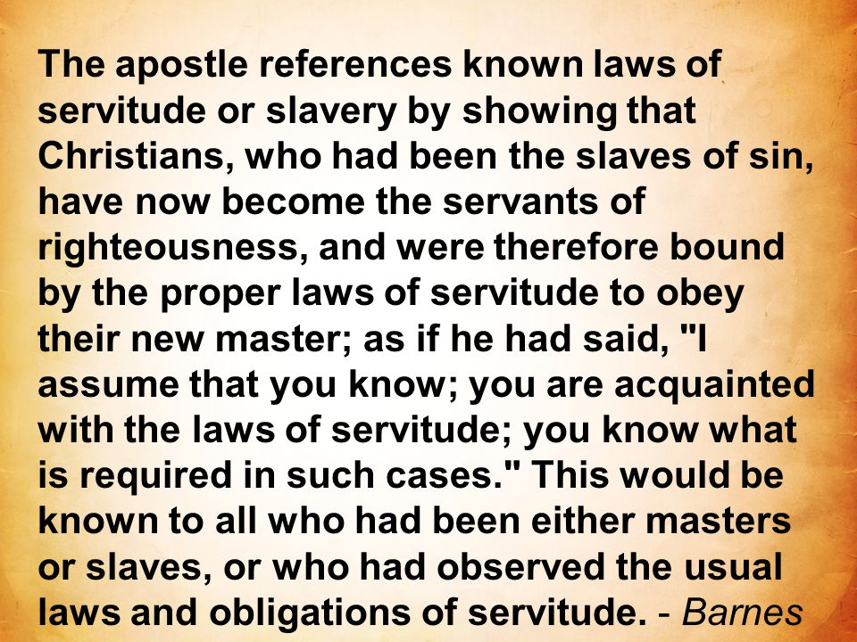 The apostle references known laws of servitude or slavery by showing that Christians, who had been the slaves of sin, have now become the servants of