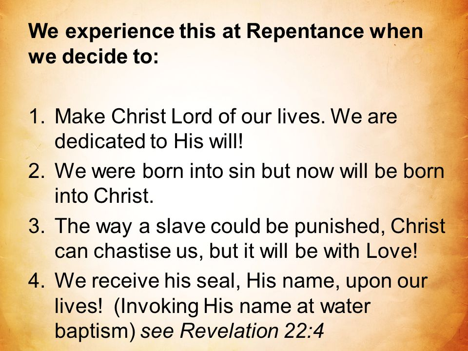 We experience this at Repentance when we decide to: 1.Make Christ Lord of our lives. We are dedicated to His will! 2.We were born into sin but now wil