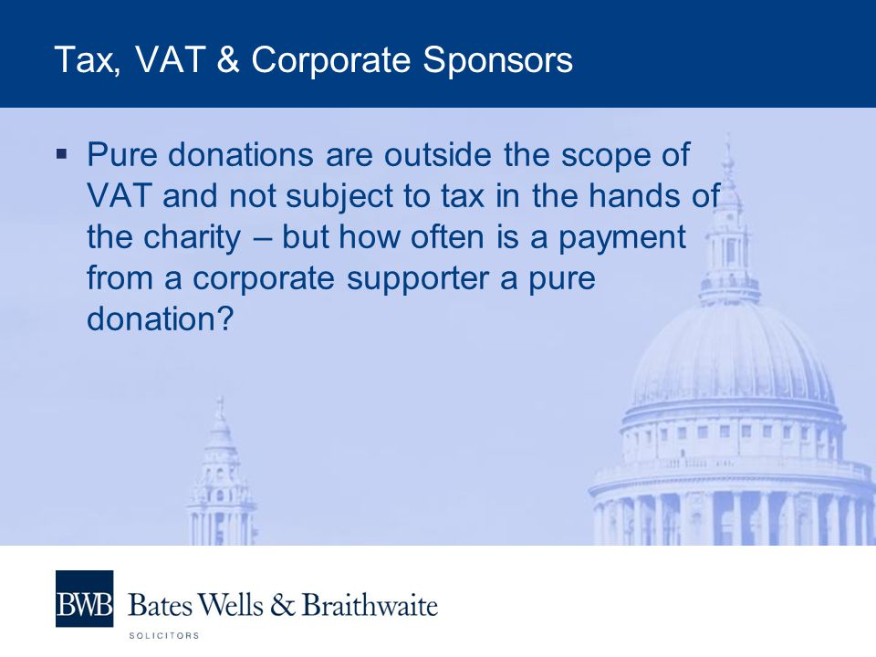 Tax, VAT & Corporate Sponsors  Pure donations are outside the scope of VAT and not subject to tax in the hands of the charity – but how often is a payment from a corporate supporter a pure donation