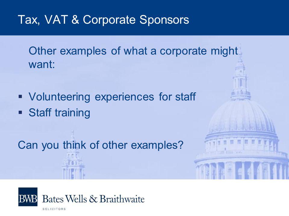 Tax, VAT & Corporate Sponsors Other examples of what a corporate might want:  Volunteering experiences for staff  Staff training Can you think of other examples