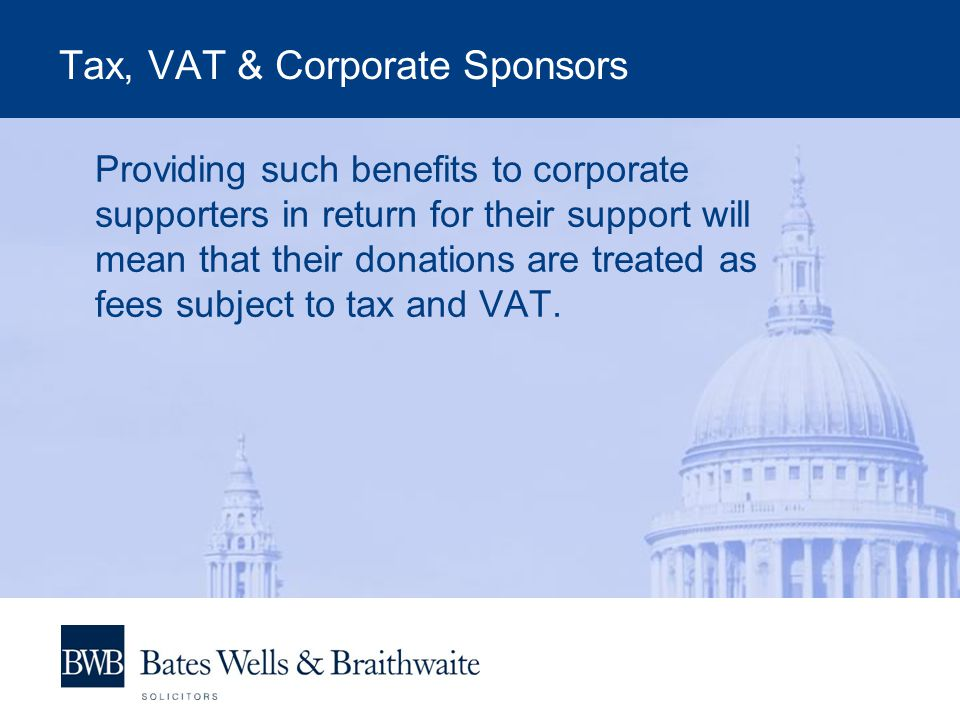 Tax, VAT & Corporate Sponsors Providing such benefits to corporate supporters in return for their support will mean that their donations are treated as fees subject to tax and VAT.
