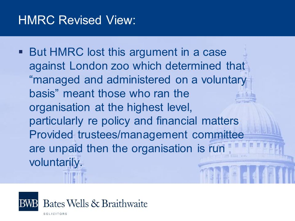 HMRC Revised View:  But HMRC lost this argument in a case against London zoo which determined that managed and administered on a voluntary basis meant those who ran the organisation at the highest level, particularly re policy and financial matters Provided trustees/management committee are unpaid then the organisation is run voluntarily.