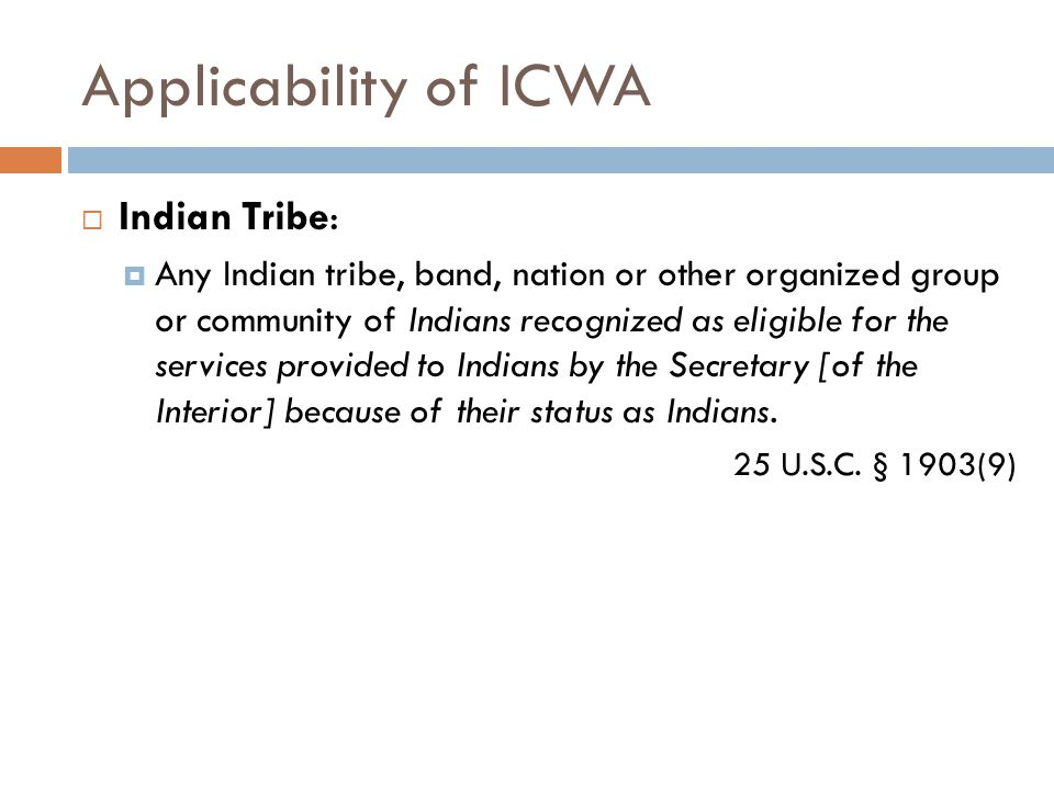 Applicability of ICWA  Indian Tribe:  Any Indian tribe, band, nation or other organized group or community of Indians recognized as eligible for the