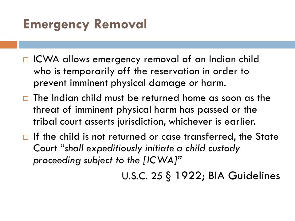 Emergency Removal  ICWA allows emergency removal of an Indian child who is temporarily off the reservation in order to prevent imminent physical dama