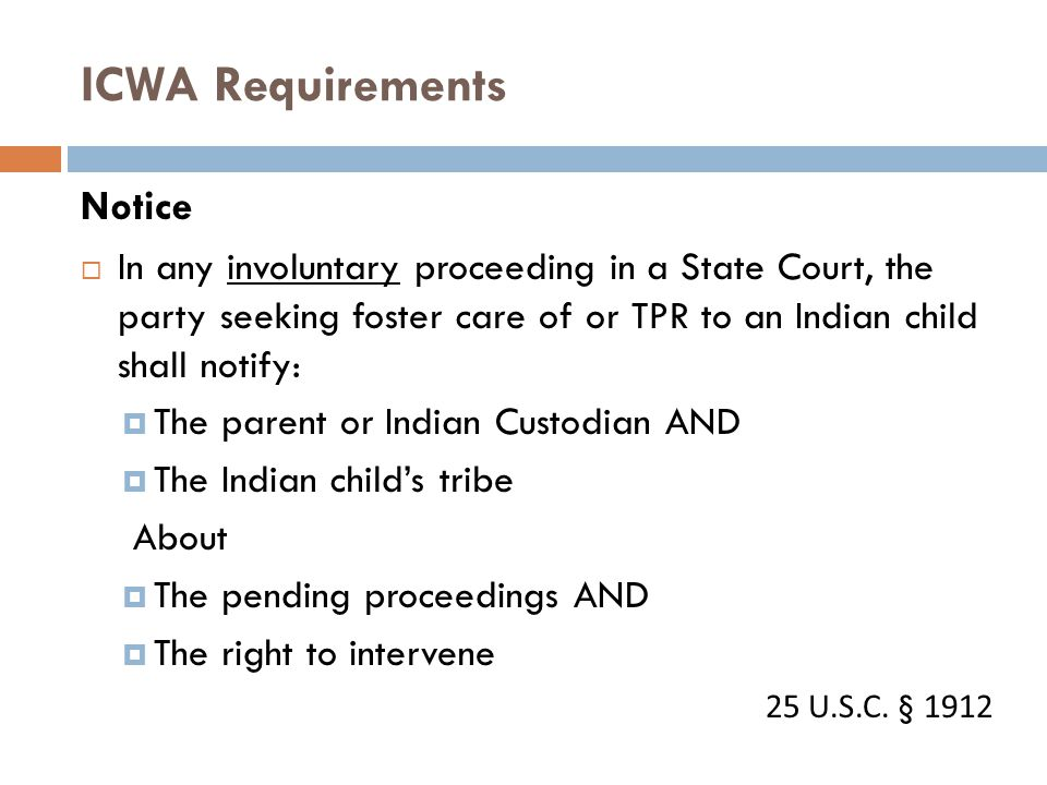 ICWA Requirements Notice  In any involuntary proceeding in a State Court, the party seeking foster care of or TPR to an Indian child shall notify: 