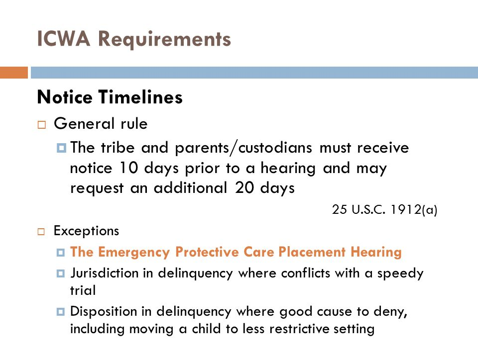 ICWA Requirements Notice Timelines  General rule  The tribe and parents/custodians must receive notice 10 days prior to a hearing and may request an