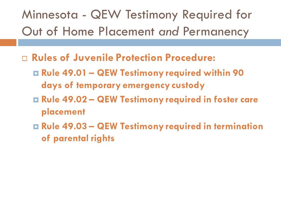 Minnesota - QEW Testimony Required for Out of Home Placement and Permanency  Rules of Juvenile Protection Procedure:  Rule 49.01 – QEW Testimony req