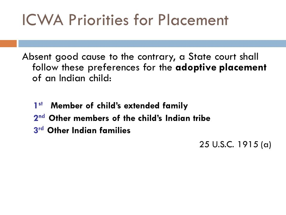 ICWA Priorities for Placement Absent good cause to the contrary, a State court shall follow these preferences for the adoptive placement of an Indian