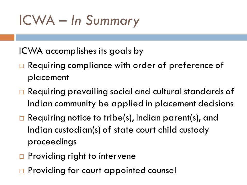 ICWA – In Summary ICWA accomplishes its goals by  Requiring compliance with order of preference of placement  Requiring prevailing social and cultur