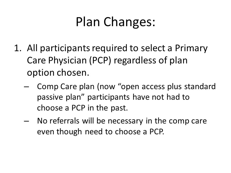 Plan Changes: 1.All participants required to select a Primary Care Physician (PCP) regardless of plan option chosen.
