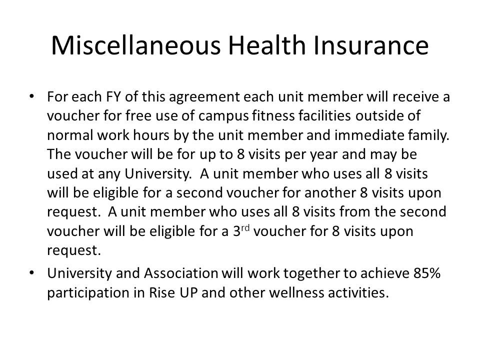Miscellaneous Health Insurance For each FY of this agreement each unit member will receive a voucher for free use of campus fitness facilities outside of normal work hours by the unit member and immediate family.