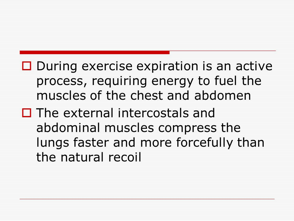  During exercise expiration is an active process, requiring energy to fuel the muscles of the chest and abdomen  The external intercostals and abdom