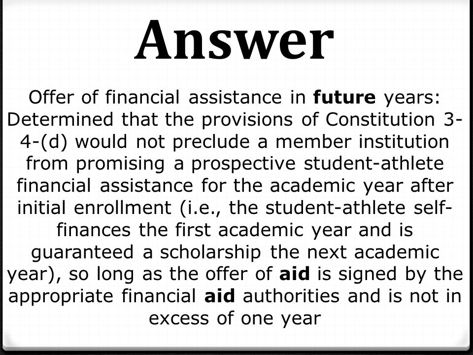 Offer of financial assistance in future years: Determined that the provisions of Constitution 3- 4-(d) would not preclude a member institution from promising a prospective student-athlete financial assistance for the academic year after initial enrollment (i.e., the student-athlete self- finances the first academic year and is guaranteed a scholarship the next academic year), so long as the offer of aid is signed by the appropriate financial aid authorities and is not in excess of one year Answer