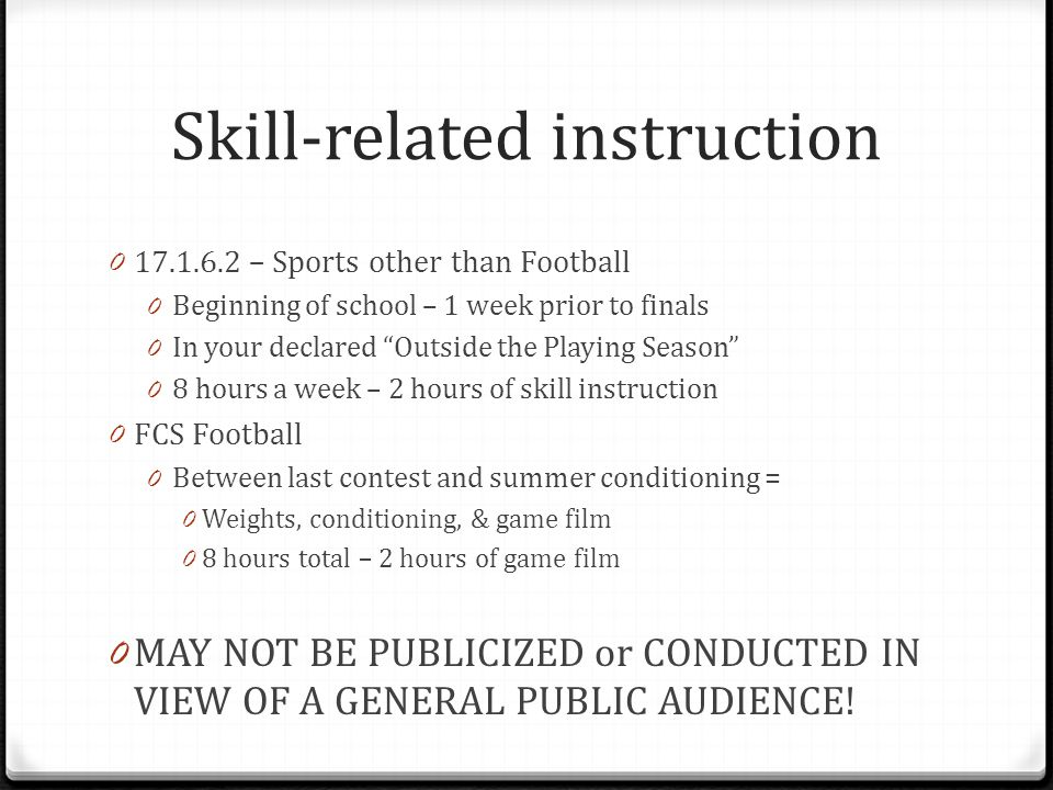 Skill-related instruction 0 17.1.6.2 – Sports other than Football 0 Beginning of school – 1 week prior to finals 0 In your declared Outside the Playing Season 0 8 hours a week – 2 hours of skill instruction 0 FCS Football 0 Between last contest and summer conditioning = 0 Weights, conditioning, & game film 0 8 hours total – 2 hours of game film 0 MAY NOT BE PUBLICIZED or CONDUCTED IN VIEW OF A GENERAL PUBLIC AUDIENCE!