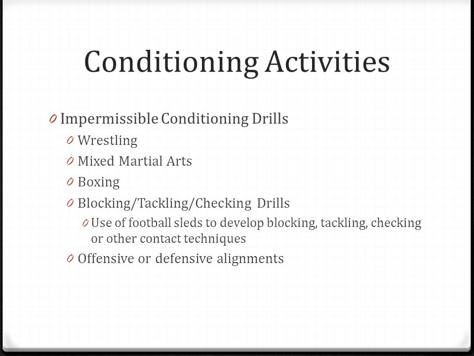 Conditioning Activities 0 Impermissible Conditioning Drills 0 Wrestling 0 Mixed Martial Arts 0 Boxing 0 Blocking/Tackling/Checking Drills 0 Use of football sleds to develop blocking, tackling, checking or other contact techniques 0 Offensive or defensive alignments