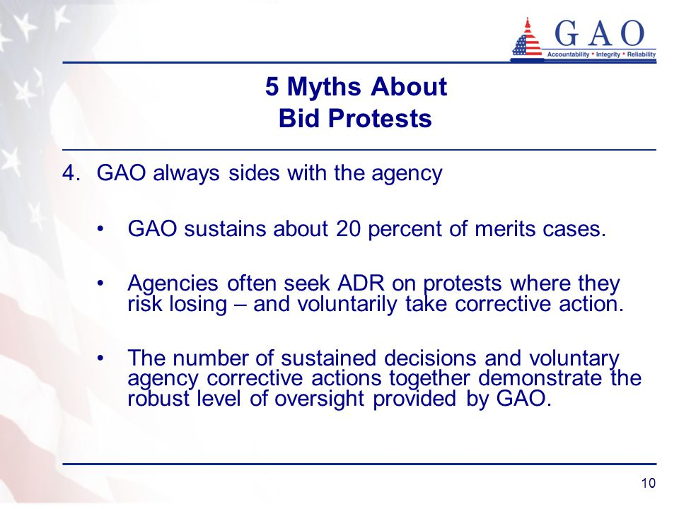 10 5 Myths About Bid Protests 4.GAO always sides with the agency GAO sustains about 20 percent of merits cases.