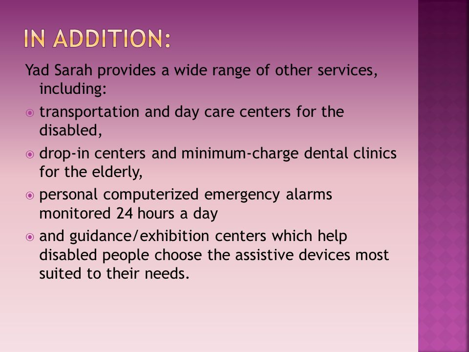 Yad Sarah provides a wide range of other services, including:  transportation and day care centers for the disabled,  drop-in centers and minimum-charge dental clinics for the elderly,  personal computerized emergency alarms monitored 24 hours a day  and guidance/exhibition centers which help disabled people choose the assistive devices most suited to their needs.