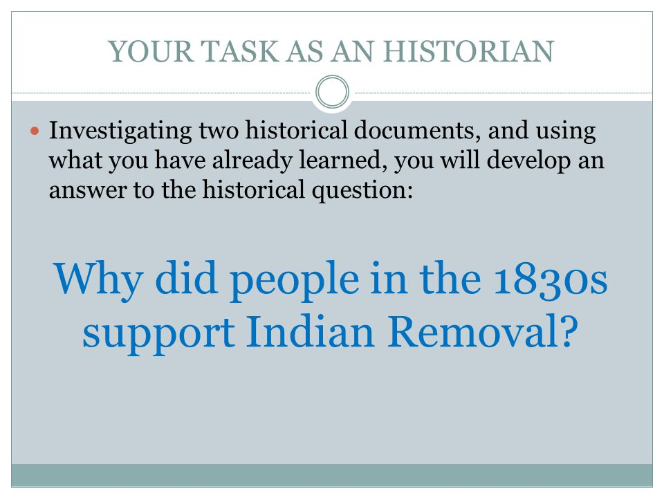 YOUR TASK AS AN HISTORIAN Investigating two historical documents, and using what you have already learned, you will develop an answer to the historical question: Why did people in the 1830s support Indian Removal
