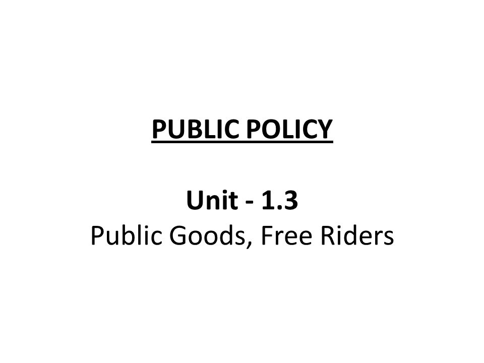 PUBLIC POLICY Unit - 1.3 Public Goods, Free Riders