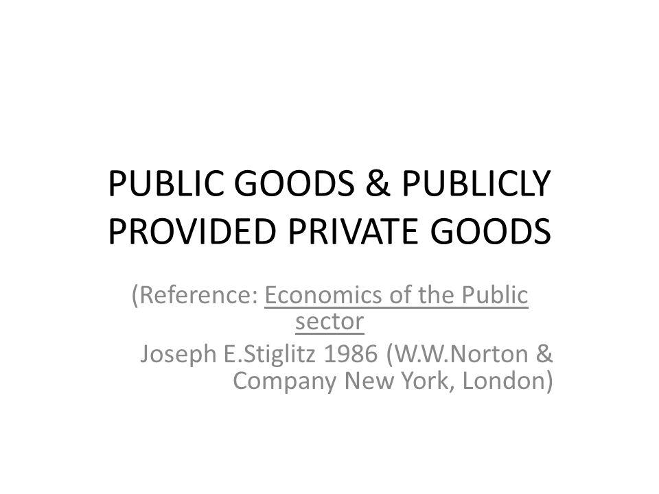 PUBLIC GOODS & PUBLICLY PROVIDED PRIVATE GOODS (Reference: Economics of the Public sector Joseph E.Stiglitz 1986 (W.W.Norton & Company New York, London)