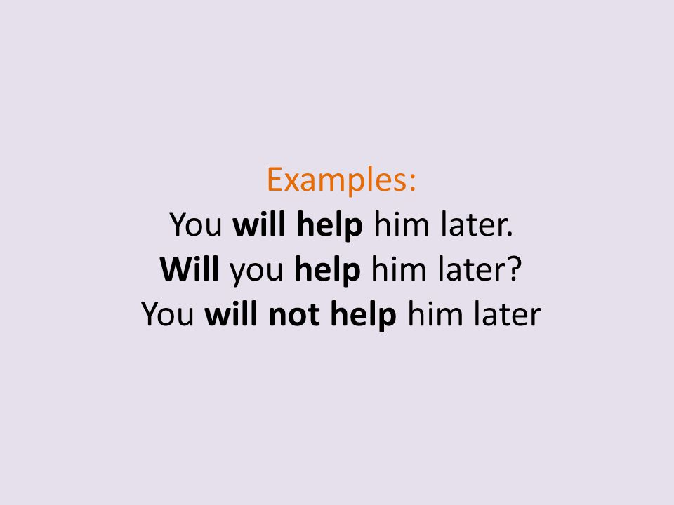Examples: You will help him later. Will you help him later? You will not help him later