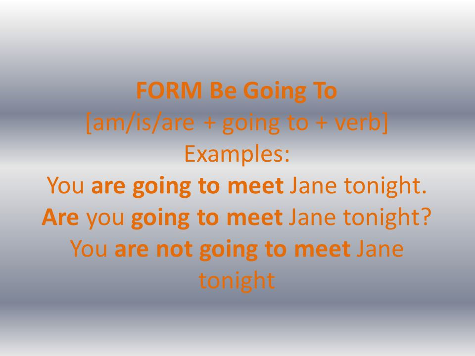 FORM Be Going To [am/is/are + going to + verb] Examples: You are going to meet Jane tonight. Are you going to meet Jane tonight? You are not going to