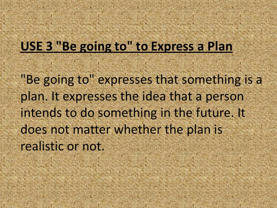 USE 3 Be going to to Express a Plan Be going to expresses that something is a plan.