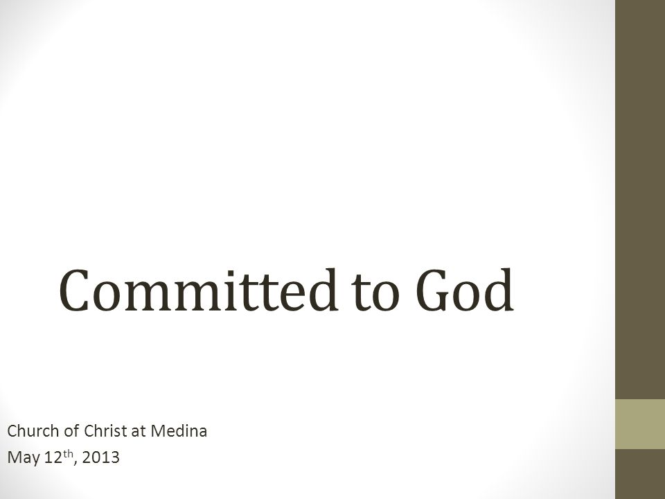 Committed to God Church of Christ at Medina May 12 th, 2013