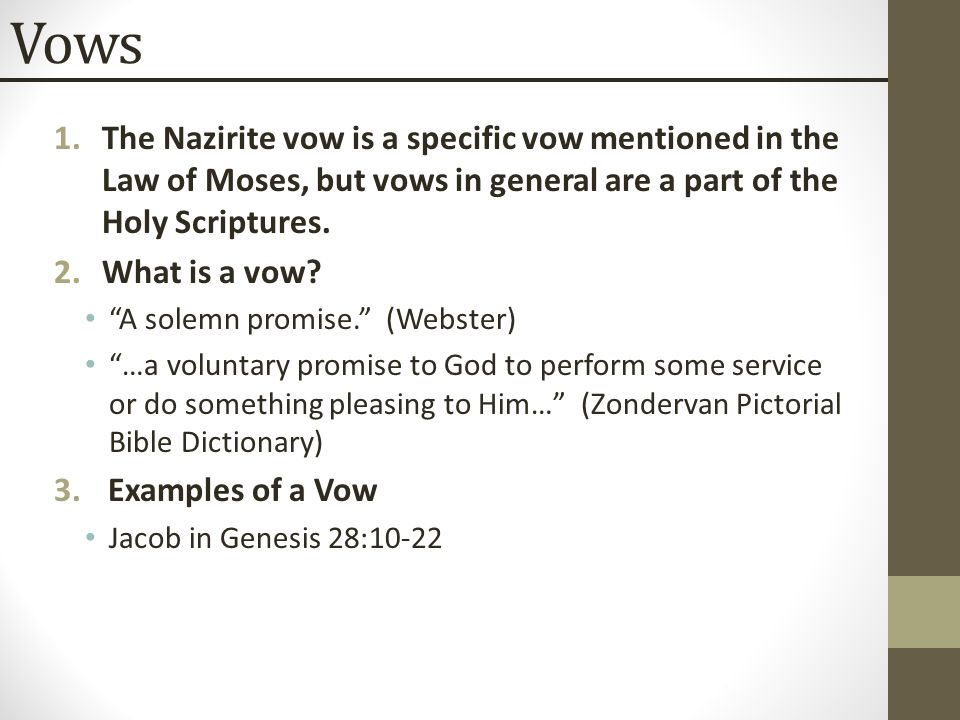 """Vows 1.The Nazirite vow is a specific vow mentioned in the Law of Moses, but vows in general are a part of the Holy Scriptures. 2.What is a vow? """"A so"""