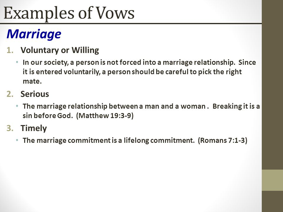 Examples of Vows Marriage 1.Voluntary or Willing In our society, a person is not forced into a marriage relationship. Since it is entered voluntarily,